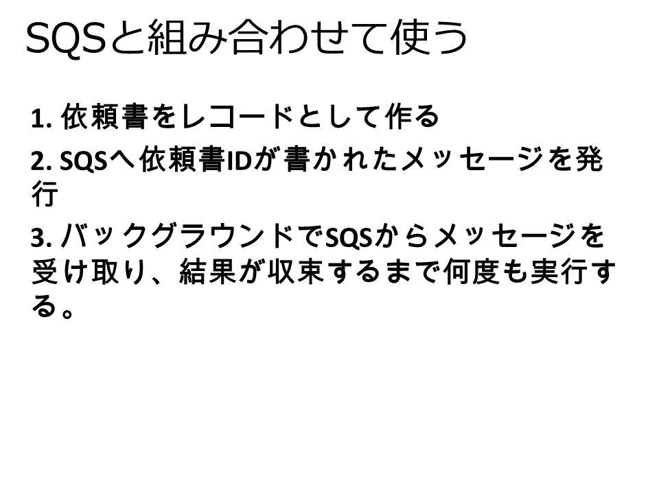 SQSと組み合わせて使う 1. 依頼書をレコードとして作る 2. SQS へ依頼書 ID が書かれたメッセージを発 行 3.