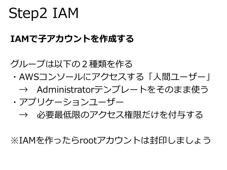 Step2 IAM IAMで子アカウントを作成する グループは以下の2種類を作る ・AWSコンソールにアクセスする「人間ユーザー」 → Administratorテンプレートをそのまま使う ・アプリケーションユーザー → 必要最低限のアクセス権限だけを付与する ※IAMを作ったらrootアカウントは封印しましょう