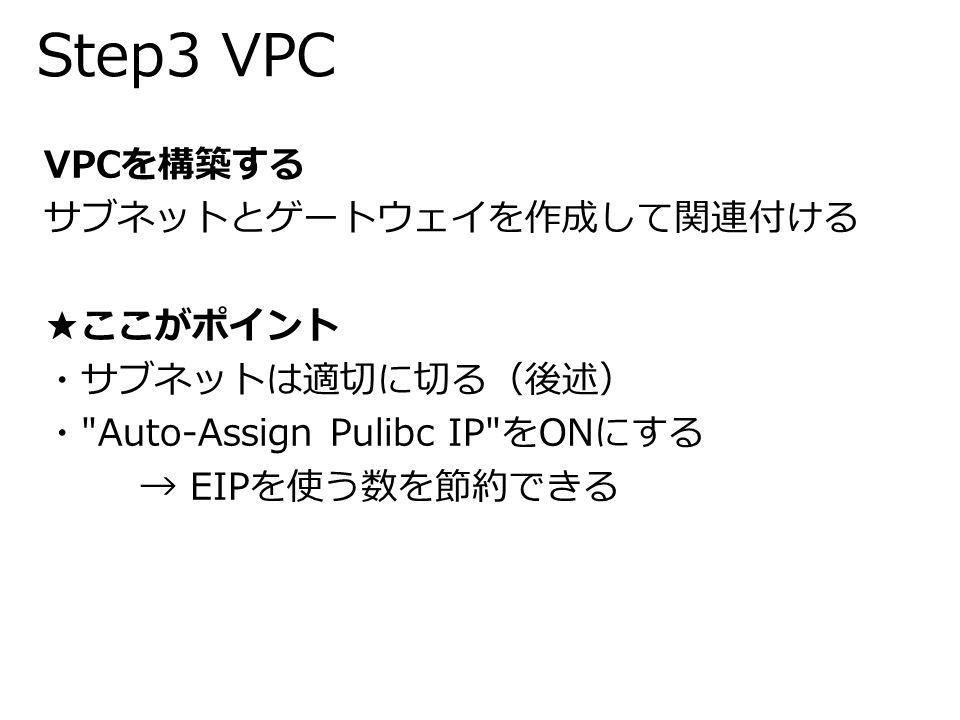 Step3 VPC VPCを構築する サブネットとゲートウェイを作成して関連付ける ★ここがポイント ・サブネットは適切に切る(後述) ・ Auto-Assign Pulibc IP をONにする → EIPを使う数を節約できる
