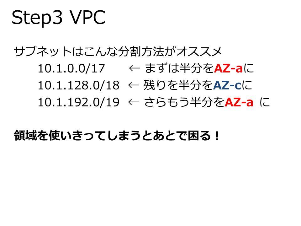 Step3 VPC サブネットはこんな分割方法がオススメ 10.1.0.0/17 ← まずは半分をAZ-aに 10.1.128.0/18 ← 残りを半分をAZ-cに 10.1.192.0/19 ← さらもう半分をAZ-a に 領域を使いきってしまうとあとで困る!