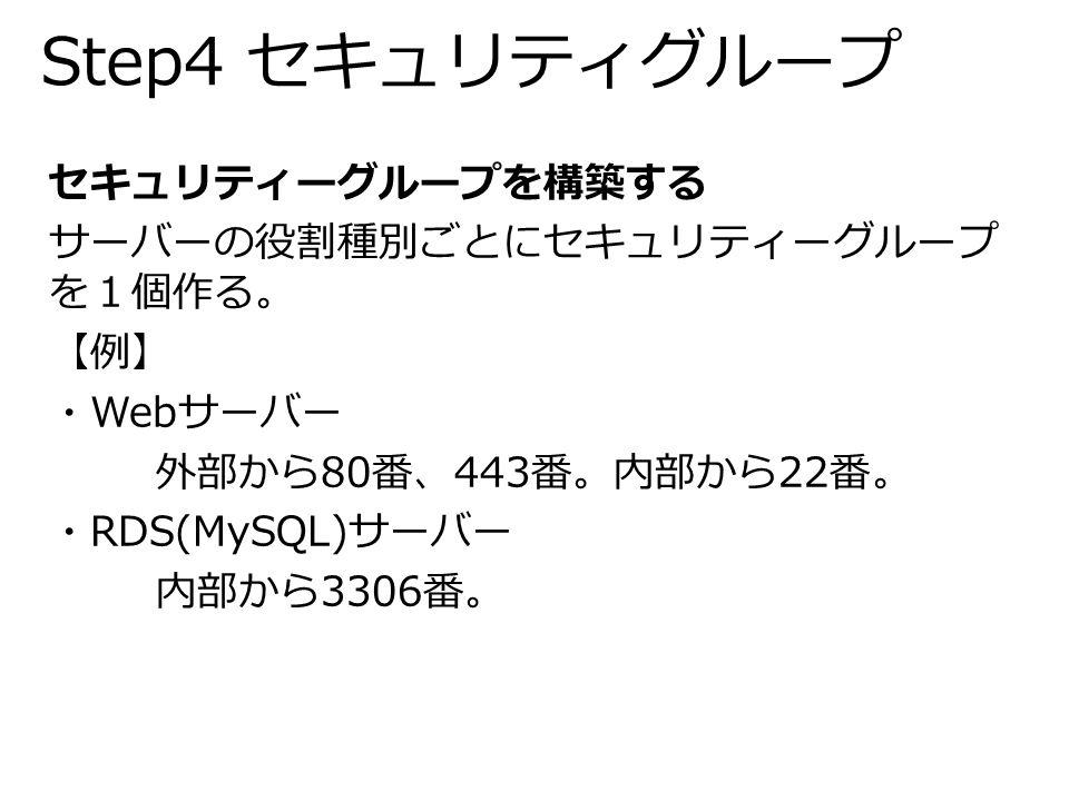 Step4 セキュリティグループ セキュリティーグループを構築する サーバーの役割種別ごとにセキュリティーグループ を1個作る。 【例】 ・Webサーバー 外部から80番、443番。内部から22番。 ・RDS(MySQL)サーバー 内部から3306番。