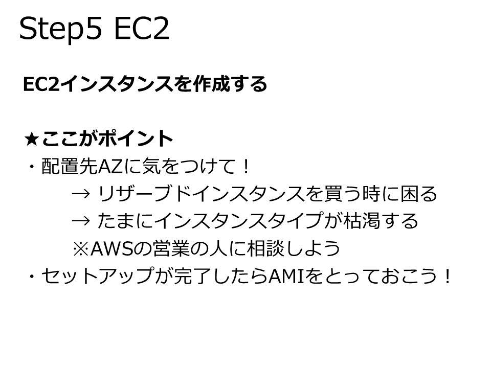 Step5 EC2 EC2インスタンスを作成する ★ここがポイント ・配置先AZに気をつけて! → リザーブドインスタンスを買う時に困る → たまにインスタンスタイプが枯渇する ※AWSの営業の人に相談しよう ・セットアップが完了したらAMIをとっておこう!