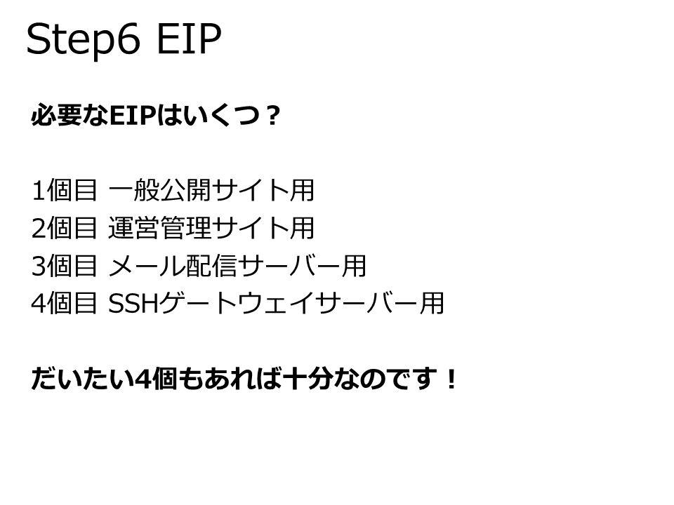 Step6 EIP 必要なEIPはいくつ? 1個目 一般公開サイト用 2個目 運営管理サイト用 3個目 メール配信サーバー用 4個目 SSHゲートウェイサーバー用 だいたい4個もあれば十分なのです!