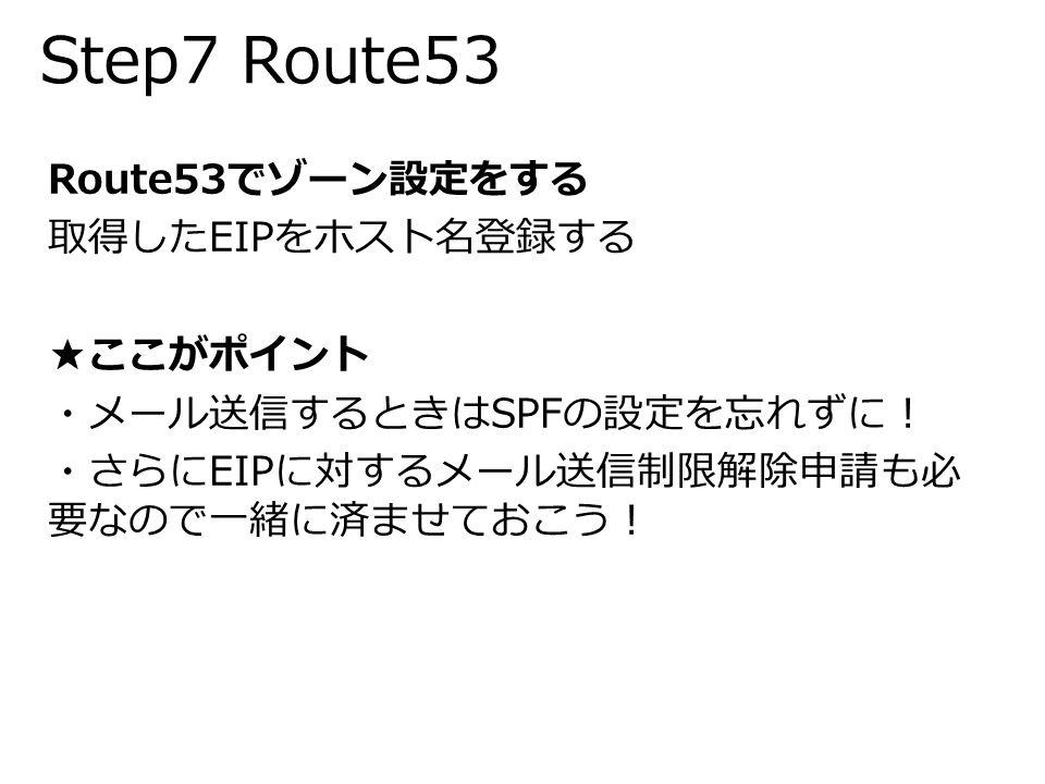 Step7 Route53 Route53でゾーン設定をする 取得したEIPをホスト名登録する ★ここがポイント ・メール送信するときはSPFの設定を忘れずに! ・さらにEIPに対するメール送信制限解除申請も必 要なので一緒に済ませておこう!