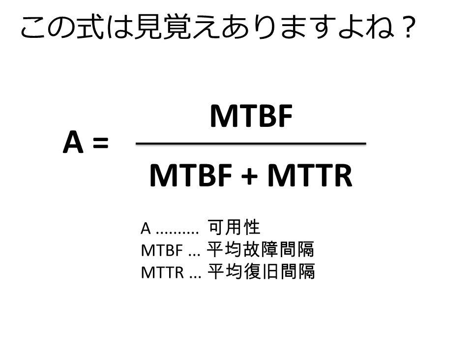 この式は見覚えありますよね? MTBF MTBF + MTTR A = A.......... 可用性 MTBF... 平均故障間隔 MTTR... 平均復旧間隔