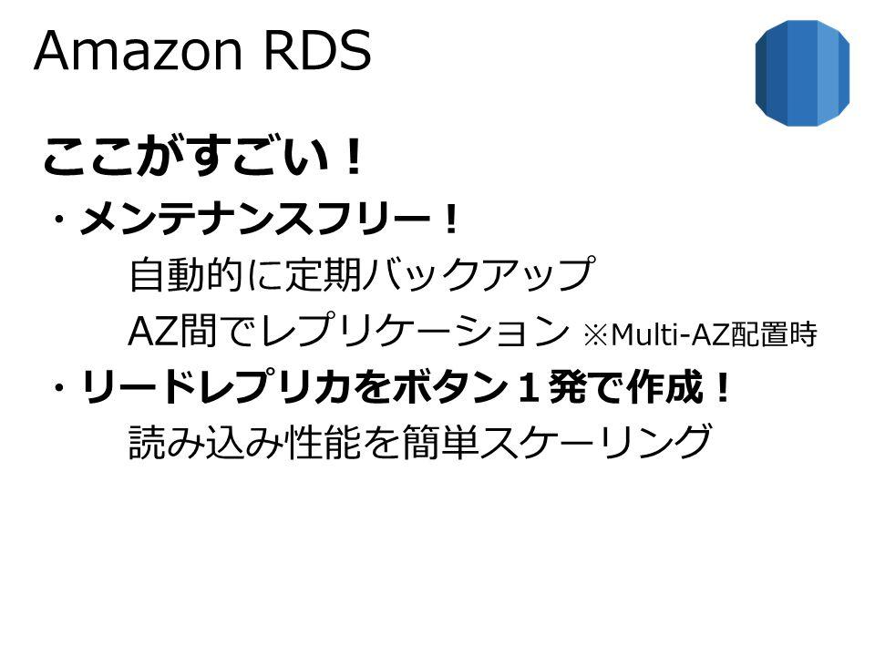 Amazon RDS ここがすごい! ・メンテナンスフリー! 自動的に定期バックアップ AZ間でレプリケーション ※Multi-AZ配置時 ・リードレプリカをボタン1発で作成! 読み込み性能を簡単スケーリング