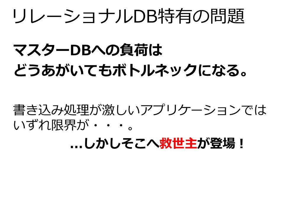 リレーショナルDB特有の問題 マスターDBへの負荷は どうあがいてもボトルネックになる。 書き込み処理が激しいアプリケーションでは いずれ限界が・・・。...しかしそこへ救世主が登場!