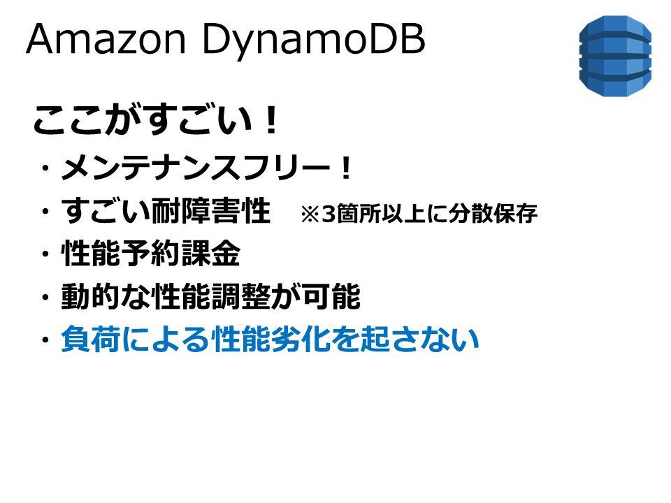 Amazon DynamoDB ここがすごい! ・メンテナンスフリー! ・すごい耐障害性 ※3箇所以上に分散保存 ・性能予約課金 ・動的な性能調整が可能 ・負荷による性能劣化を起さない
