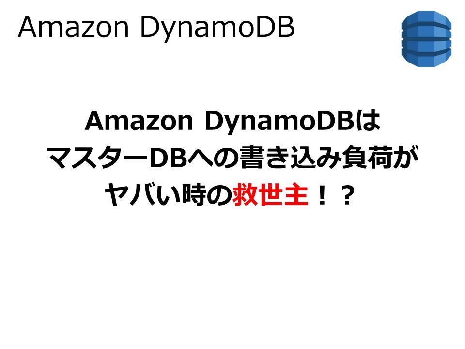 Amazon DynamoDB Amazon DynamoDBは マスターDBへの書き込み負荷が ヤバい時の救世主!?