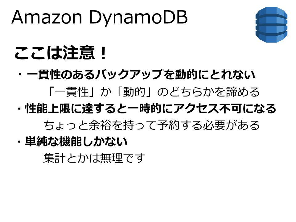 Amazon DynamoDB ここは注意! ・ 一貫性のあるバックアップを動的にとれない 「一貫性」か「動的」のどちらかを諦める ・性能上限に達すると一時的にアクセス不可になる ちょっと余裕を持って予約する必要がある ・単純な機能しかない 集計とかは無理です
