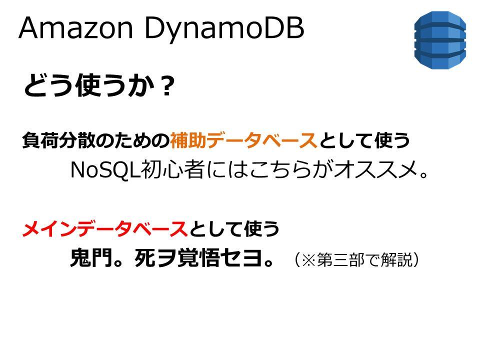 Amazon DynamoDB どう使うか? 負荷分散のための補助データベースとして使う NoSQL初心者にはこちらがオススメ。 メインデータベースとして使う 鬼門。死ヲ覚悟セヨ。 (※第三部で解説)