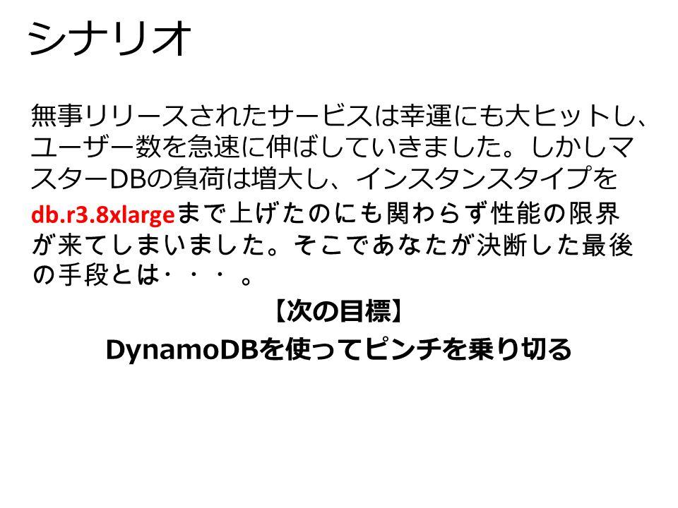 シナリオ 無事リリースされたサービスは幸運にも大ヒットし、 ユーザー数を急速に伸ばしていきました。しかしマ スターDBの負荷は増大し、インスタンスタイプを db.r3.8xlarge まで上げたのにも関わらず性能の限界 が来てしまいました。そこであなたが決断した最後 の手段とは・・・。 【次の目標】 DynamoDBを使ってピンチを乗り切る