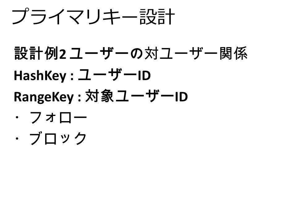 プライマリキー設計 設計例 2 ユーザーの対ユーザー関係 HashKey : ユーザー ID RangeKey : 対象ユーザー ID ・フォロー ・ブロック