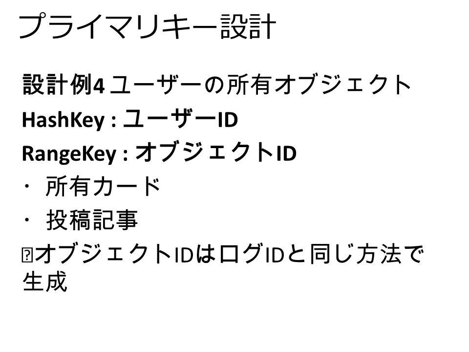 プライマリキー設計 設計例 4 ユーザーの所有オブジェクト HashKey : ユーザー ID RangeKey : オブジェクト ID ・所有カード ・投稿記事 ※オブジェクト ID はログ ID と同じ方法で 生成