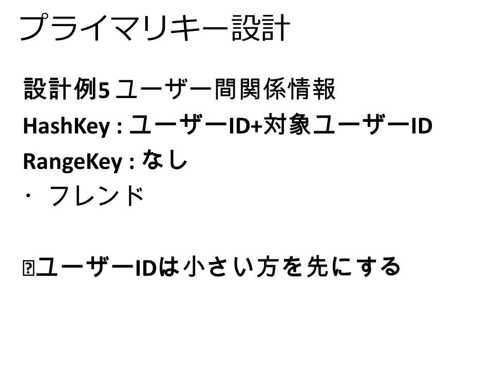 プライマリキー設計 設計例 5 ユーザー間関係情報 HashKey : ユーザー ID+ 対象ユーザー ID RangeKey : なし ・フレンド ※ユーザー ID は小さい方を先にする
