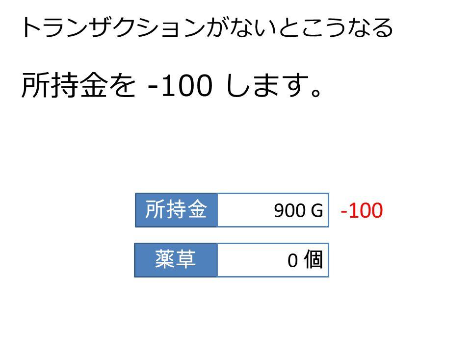 トランザクションがないとこうなる 所持金を -100 します。 所持金 900 G 薬草 0 個0 個 -100