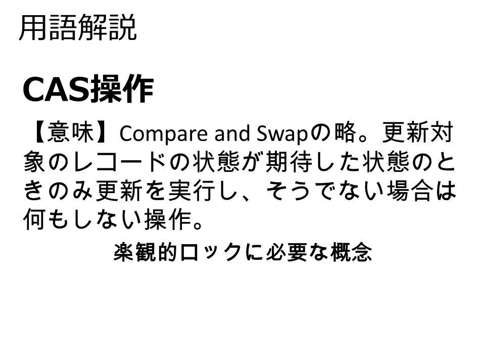 用語解説 CAS操作 【意味】 Compare and Swap の略。更新対 象のレコードの状態が期待した状態のと きのみ更新を実行し、そうでない場合は 何もしない操作。 楽観的ロックに必要な概念