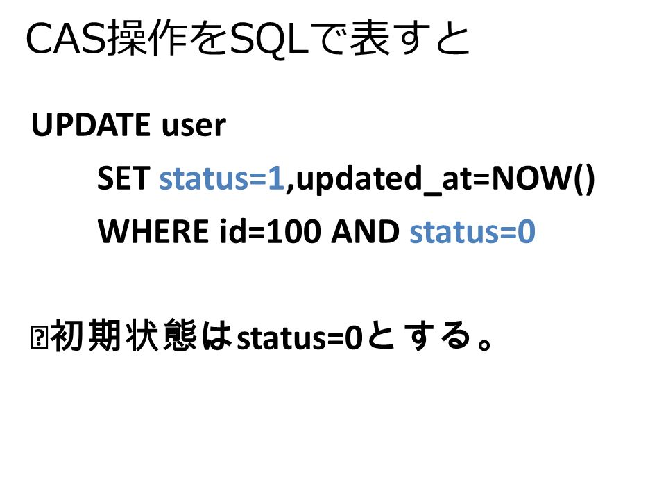 CAS操作をSQLで表すと UPDATE user SET status=1,updated_at=NOW() WHERE id=100 AND status=0 ※初期状態は status=0 とする。