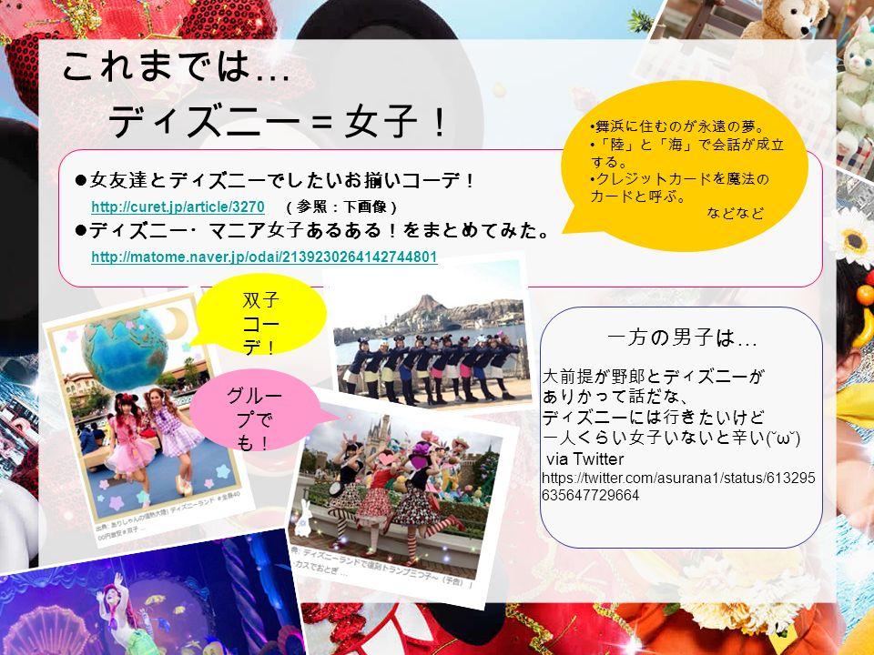 2 これまでは … ディズニー=女子! 女友達とディズニーでしたいお揃いコーデ! http://curet.jp/article/3270 (参照:下画像) http://curet.jp/article/3270 ディズニー・マニア女子あるある!をまとめてみた。 http://matome.naver.jp/odai/2139230264142744801 http://matome.naver.jp/odai/2139230264142744801 双子 コー デ! グルー プで も! 一方の男子は … 舞浜に住むのが永遠の夢。 「陸」と「海」で会話が成立 する。 クレジットカードを魔法の カードと呼ぶ。 などなど 大前提が野郎とディズニーが ありかって話だな、 ディズニーには行きたいけど 一人くらい女子いないと辛い (˘ω˘) via Twitter https://twitter.com/asurana1/status/613295 635647729664