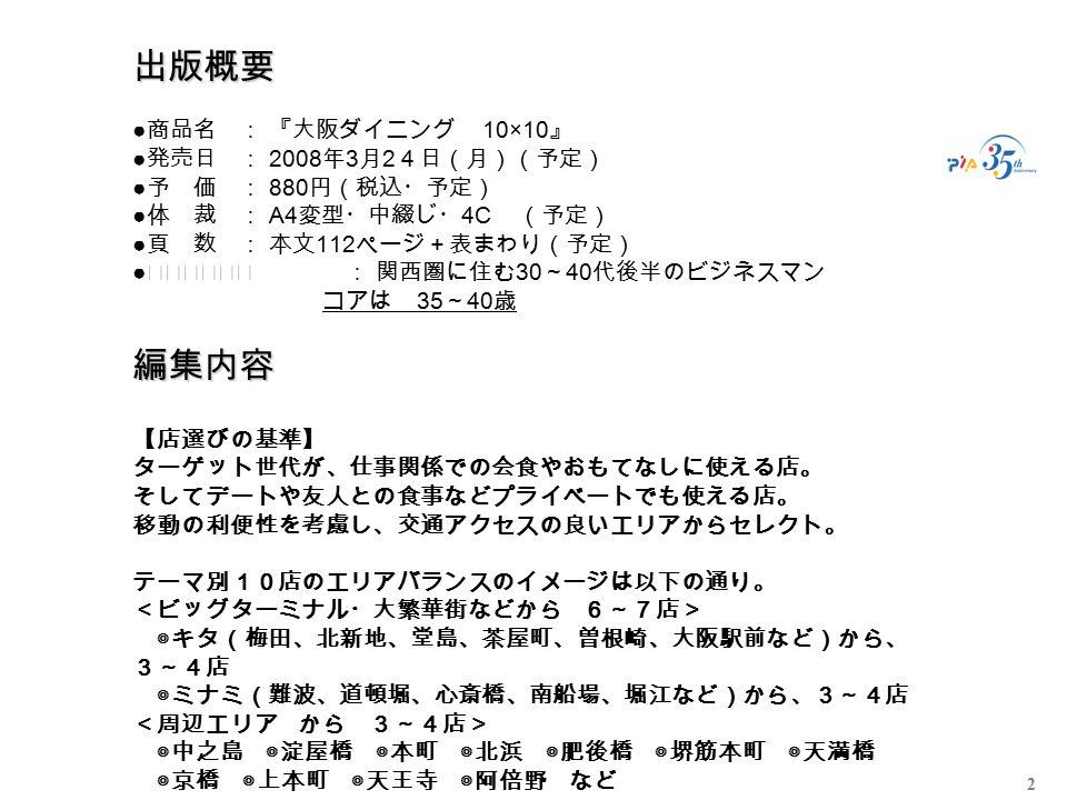 2 出版概要 編集内容 出版概要 ● 商品名: 『大阪ダイニング 10×10 』 ● 発売日: 2008 年 3 月 2 4日(月)(予定) ● 予 価: 880 円(税込・予定) ● 体 裁: A4 変型・中綴じ・ 4C (予定) ● 頁 数: 本文 112 ページ+表まわり(予定) ● ターゲット: 関西圏に住む 30 ~ 40 代後半のビジネスマン コアは 35 ~ 40 歳 編集内容 【店選びの基準】 ターゲット世代が、仕事関係での会食やおもてなしに使える店。 そしてデートや友人との食事などプライベートでも使える店。 移動の利便性を考慮し、交通アクセスの良いエリアからセレクト。 テーマ別10店のエリアバランスのイメージは以下の通り。 <ビッグターミナル・大繁華街などから 6~7店> ◎キタ(梅田、北新地、堂島、茶屋町、曽根崎、大阪駅前など)から、 3~4店 ◎ミナミ(難波、道頓堀、心斎橋、南船場、堀江など)から、3~4店 <周辺エリア から 3~4店> ◎中之島 ◎淀屋橋 ◎本町 ◎北浜 ◎肥後橋 ◎堺筋本町 ◎天満橋 ◎京橋 ◎上本町 ◎天王寺 ◎阿倍野 など