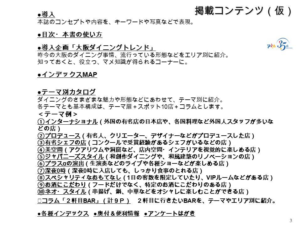 3 掲載コンテンツ(仮) ● 導入 本誌のコンセプトや内容を、キーワードや写真などで表現。 ● 目次・本書の使い方 ● 導入企画「大阪ダイニングトレンド」 昨今の大阪のダイニング事情、流行っている形態などをエリア別に紹介。 知っておくと、役立つ、マメ知識が得られるコーナーに。 ● インデックス MAP ● テーマ別カタログ ダイニングのさまざまな魅力や形態などにあわせて、テーマ別に紹介。 各テーマとも基本構成は、テーマ扉+スポット 10 店+コラムとします。 <テーマ例> ①インターナショナル(外国の有名店の日本店や、各国料理など外国人スタッフが多いな どの店) ②プロデュース(有名人、クリエーター、デザイナーなどがプロデュースした店) ③有名シェフの店(コンクールで受賞経験があるシェフがいるなどの店) ④美空間(アクアリウムや洞窟など、店内空間・インテリアを視覚的に楽しめる店) ⑤ジャパニーズスタイル(和創作ダイニングや、和風建築のリノベーションの店) ⑥プラス α の演出(生演奏などのライブや各種ショーなどが楽しめる店) ⑦深夜 0 時(深夜 0 時に入店しても、しっかり食事のとれる店) ⑧スペシャリティなおもてなし( 1 日の客数を限定していたり、 VIP ルームなどがある店) ⑨お酒にこだわり(フードだけでなく、特定のお酒にこだわりのある店) ⑩ネオ・スタイル(串揚げ、鍋、中華などをオシャレに楽しむことができる店) ★コラム「2軒目 BAR 」(計9P) 2軒目に行きたい BAR を、テーマやエリア別に紹介。 ● 各種インデックス ● 奥付&便利情報 ● アンケートはがき