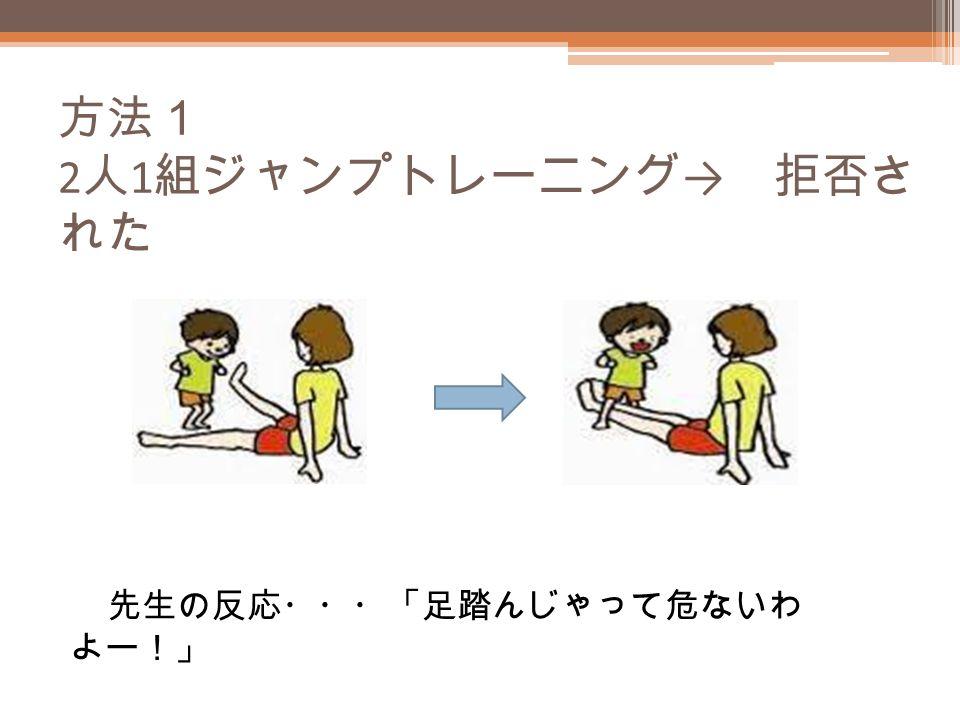 方法1 2 人 1 組ジャンプトレーニング → 拒否さ れた 先生の反応・・・「足踏んじゃって危ないわ よー!」