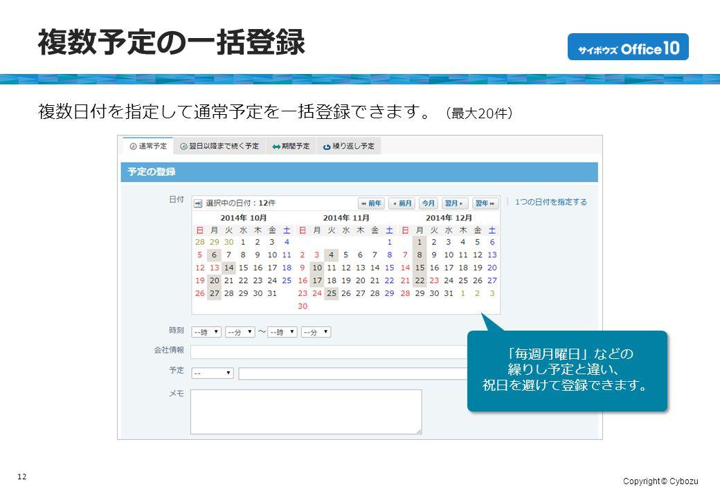 Copyright © Cybozu 複数予定の一括登録 12 複数日付を指定して通常予定を一括登録できます。 (最大20件) 「毎週月曜日」などの 繰りし予定と違い、 祝日を避けて登録できます。 「毎週月曜日」などの 繰りし予定と違い、 祝日を避けて登録できます。