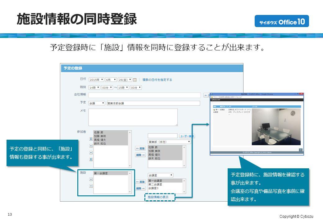 Copyright © Cybozu 施設情報の同時登録 13 予定登録時に「施設」情報を同時に登録することが出来ます。 予定の登録と同時に、「施設」 情報も登録する事が出来ます。 予定登録時に、施設情報を確認する 事が出来ます。 会議室の写真や備品写真を事前に確 認出来ます。 予定登録時に、施設情報を確認する 事が出来ます。 会議室の写真や備品写真を事前に確 認出来ます。