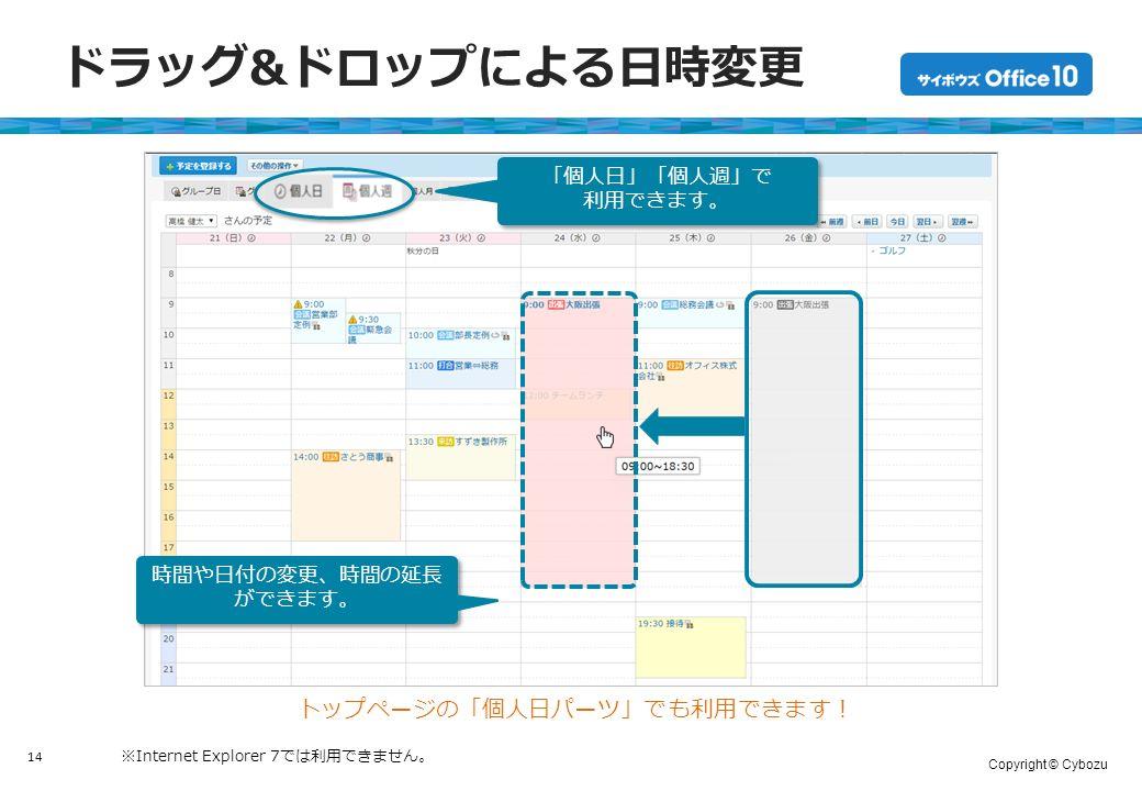 Copyright © Cybozu ドラッグ&ドロップによる日時変更 14 ※Internet Explorer 7では利用できません。 トップページの「個人日パーツ」でも利用できます! 「個人日」「個人週」で 利用できます。 「個人日」「個人週」で 利用できます。 時間や日付の変更、時間の延長 ができます。