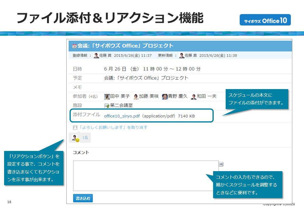 Copyright © Cybozu ファイル添付&リアクション機能 16 スケジュールの本文に ファイルの添付ができます。 スケジュールの本文に ファイルの添付ができます。 コメントの入力もできるので、 細かくスケジュールを調整する ときなどに便利です。 「リアクションボタン」を 設定する事で、コメントを 書き込まなくてもアクショ ンを示す事が出来ます。