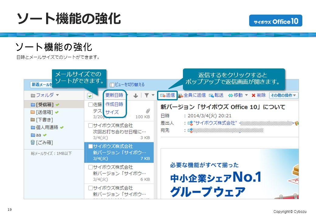 Copyright © Cybozu ソート機能の強化 19 ソート機能の強化 メールサイズでの ソートができます。 メールサイズでの ソートができます。 返信するをクリックすると ポップアップで返信画面が開きます。 返信するをクリックすると ポップアップで返信画面が開きます。 日時とメールサイズでのソートができます。
