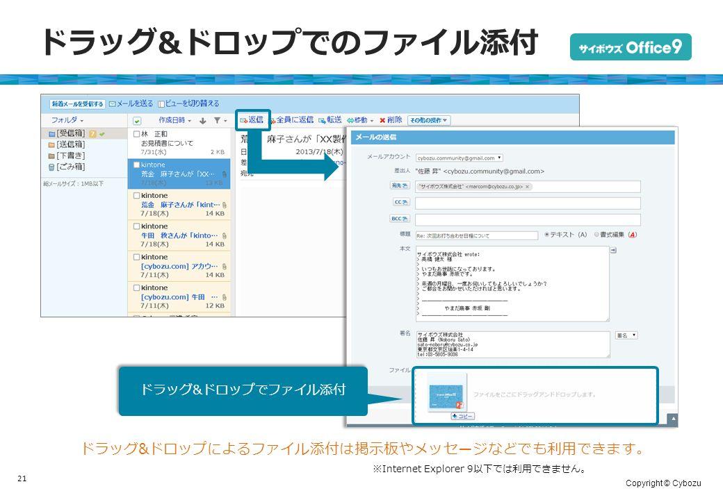 Copyright © Cybozu ドラッグ&ドロップでのファイル添付 21 ※Internet Explorer 9以下では利用できません。 ドラッグ&ドロップによるファイル添付は掲示板やメッセージなどでも利用できます。 ドラッグ&ドロップでファイル添付