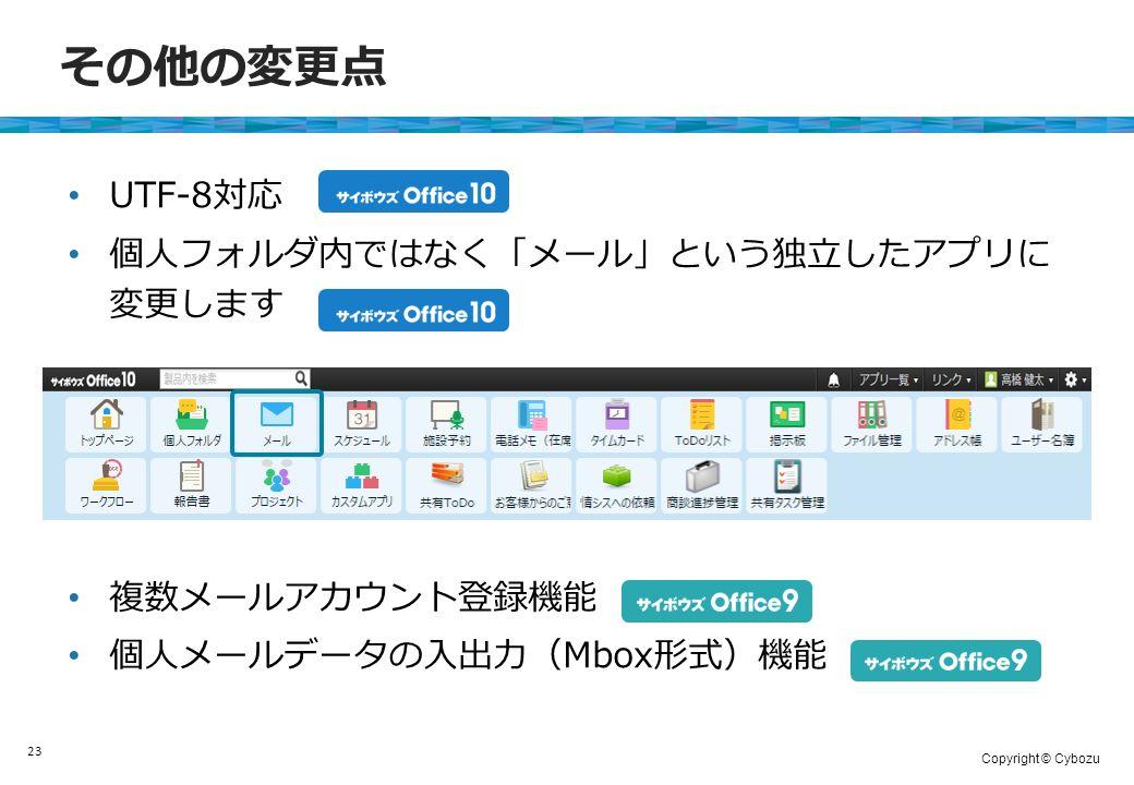 Copyright © Cybozu その他の変更点 UTF-8対応 個人フォルダ内ではなく「メール」という独立したアプリに 変更します 複数メールアカウント登録機能 個人メールデータの入出力(Mbox形式)機能 23
