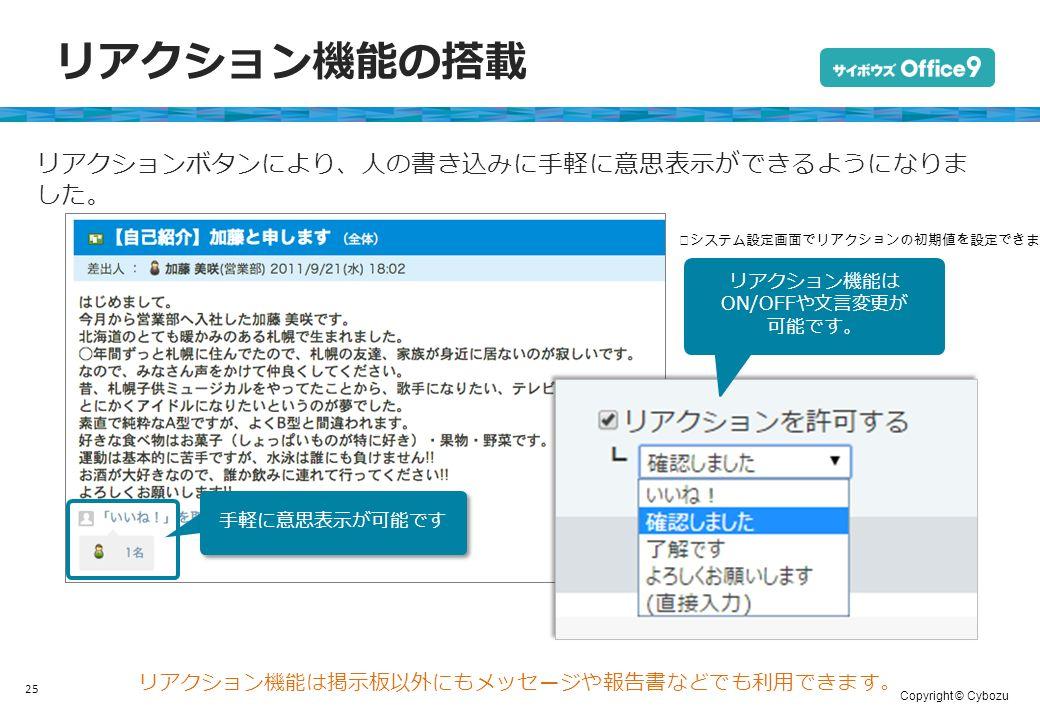 Copyright © Cybozu リアクション機能の搭載 25 リアクションボタンにより、人の書き込みに手軽に意思表示ができるようになりま した。 手軽に意思表示が可能です リアクション機能は掲示板以外にもメッセージや報告書などでも利用できます。 リアクション機能は ON/OFFや文言変更が 可能です。 ※システム設定画面でリアクションの初期値を設定できます