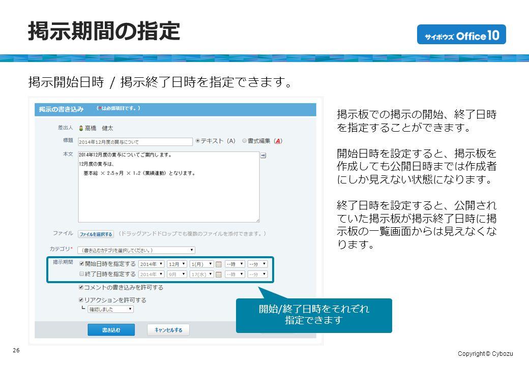 Copyright © Cybozu 掲示期間の指定 26 掲示開始日時 / 掲示終了日時を指定できます。 開始/終了日時をそれぞれ 指定できます 掲示板での掲示の開始、終了日時 を指定することができます。 開始日時を設定すると、掲示板を 作成しても公開日時までは作成者 にしか見えない状態になります。 終了日時を設定すると、公開され ていた掲示板が掲示終了日時に掲 示板の一覧画面からは見えなくな ります。