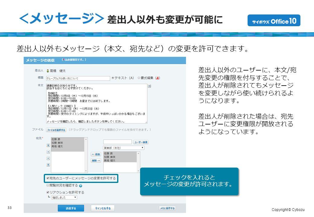 Copyright © Cybozu <メッセージ> 差出人以外も変更が可能に 33 差出人以外もメッセージ(本文、宛先など)の変更を許可できます。 差出人以外のユーザーに、本文/宛 先変更の権限を付与することで、 差出人が削除されてもメッセージ を変更しながら使い続けられるよ うになります。 差出人が削除された場合は、宛先 ユーザーに変更権限が開放される ようになっています。 チェックを入れると メッセージの変更が許可されます。 チェックを入れると メッセージの変更が許可されます。