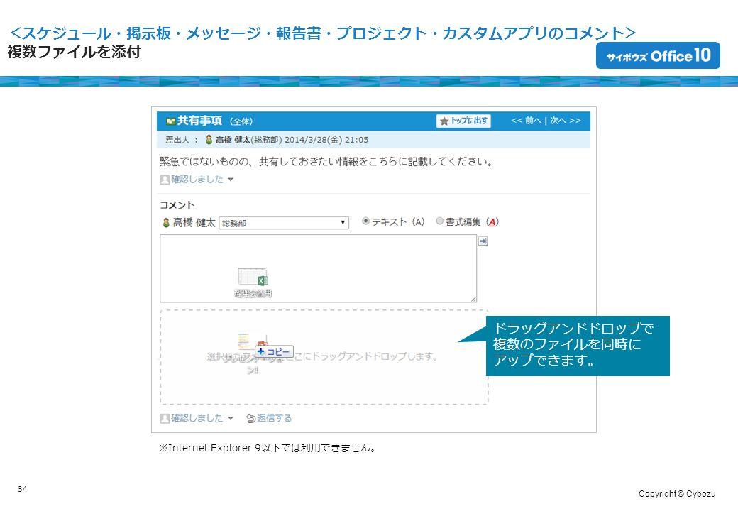 Copyright © Cybozu <スケジュール・掲示板・メッセージ・報告書・プロジェクト・カスタムアプリのコメント> 複数ファイルを添付 34 ドラッグアンドドロップで 複数のファイルを同時に アップできます。 ※Internet Explorer 9以下では利用できません。