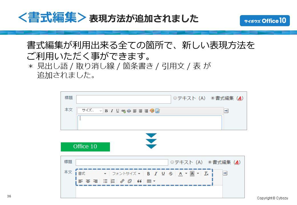 Copyright © Cybozu 36 <書式編集> 表現方法が追加されました Office 10 書式編集が利用出来る全ての箇所で、新しい表現方法を ご利用いただく事ができます。 * 見出し語 / 取り消し線 / 箇条書き / 引用文 / 表 が 追加されました。