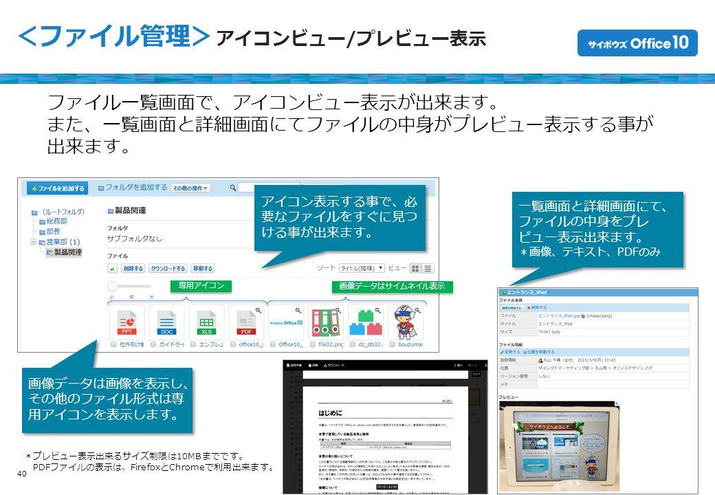Copyright © Cybozu 40 <ファイル管理> アイコンビュー/プレビュー表示 ファイル一覧画面で、アイコンビュー表示が出来ます。 また、一覧画面と詳細画面にてファイルの中身がプレビュー表示する事が 出来ます。 一覧画面と詳細画面にて、 ファイルの中身をプレ ビュー表示出来ます。 *画像、テキスト、PDFのみ 一覧画面と詳細画面にて、 ファイルの中身をプレ ビュー表示出来ます。 *画像、テキスト、PDFのみ 画像データは画像を表示し、 その他のファイル形式は専 用アイコンを表示します。 アイコン表示する事で、必 要なファイルをすぐに見つ ける事が出来ます。 *プレビュー表示出来るサイズ制限は10MBまでです。 PDFファイルの表示は、FirefoxとChromeで利用出来ます。 画像データはサイムネイル表示 専用アイコン