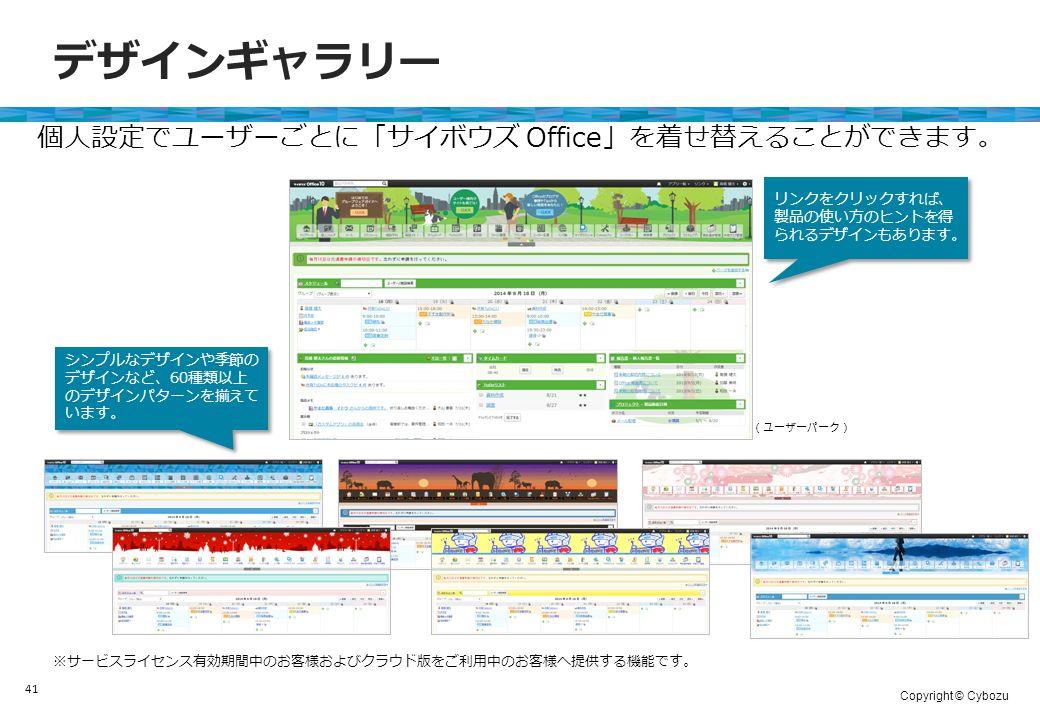Copyright © Cybozu デザインギャラリー 41 個人設定でユーザーごとに「サイボウズ Office」を着せ替えることができます。 ※サービスライセンス有効期間中のお客様およびクラウド版をご利用中のお客様へ提供する機能です。 リンクをクリックすれば、 製品の使い方のヒントを得 られるデザインもあります。 (ユーザーパーク) シンプルなデザインや季節の デザインなど、60種類以上 のデザインパターンを揃えて います。