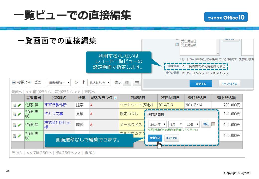 Copyright © Cybozu 一覧ビューでの直接編集 48 一覧画面での直接編集 画面遷移なしで編集できます。 利用する/しないは レコード一覧ビューの 設定画面で指定します。 利用する/しないは レコード一覧ビューの 設定画面で指定します。