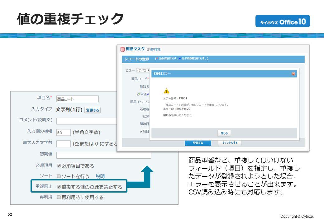 Copyright © Cybozu 値の重複チェック 52 商品型番など、重複してはいけない フィールド(項目)を指定し、重複し たデータが登録されようとした場合、 エラーを表示させることが出来ます。 CSV読み込み時にも対応します。 52