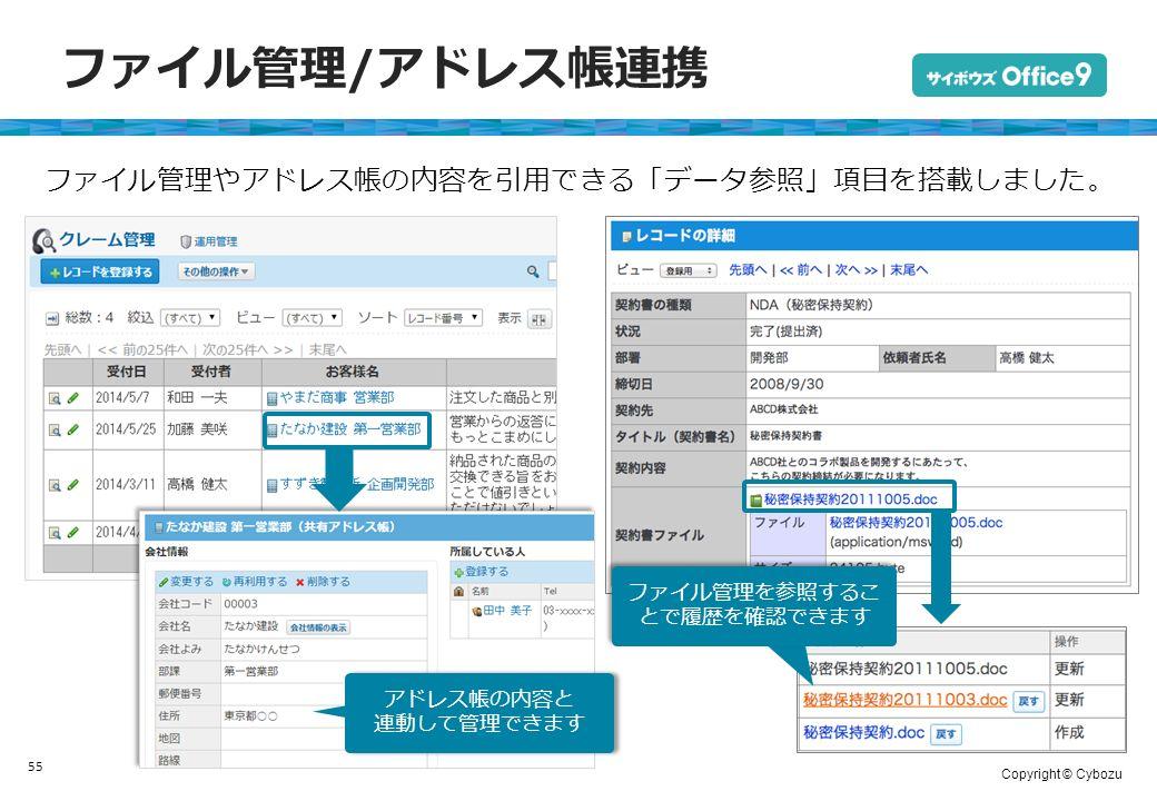 Copyright © Cybozu ファイル管理/アドレス帳連携 55 アドレス帳の内容と 連動して管理できます アドレス帳の内容と 連動して管理できます ファイル管理やアドレス帳の内容を引用できる「データ参照」項目を搭載しました。 ファイル管理を参照するこ とで履歴を確認できます