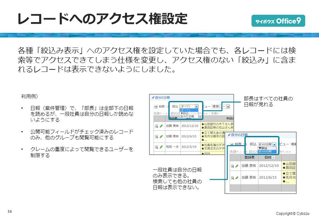 Copyright © Cybozu レコードへのアクセス権設定 56 各種「絞込み表示」へのアクセス権を設定していた場合でも、各レコードには検 索等でアクセスできてしまう仕様を変更し、アクセス権のない「絞込み」に含ま れるレコードは表示できないようにしました。 利用例) 日報(案件管理)で、「部長」は全部下の日報 を読めるが、一般社員は自分の日報しか読めな いようにする 公開可能フィールドがチェック済みのレコード のみ、他のグループも閲覧可能にする クレームの重度によって閲覧できるユーザーを 制限する 部長はすべての社員の 日報が見れる 一般社員は自分の日報 のみ表示できる。 検索しても他の社員の 日報は表示できない。