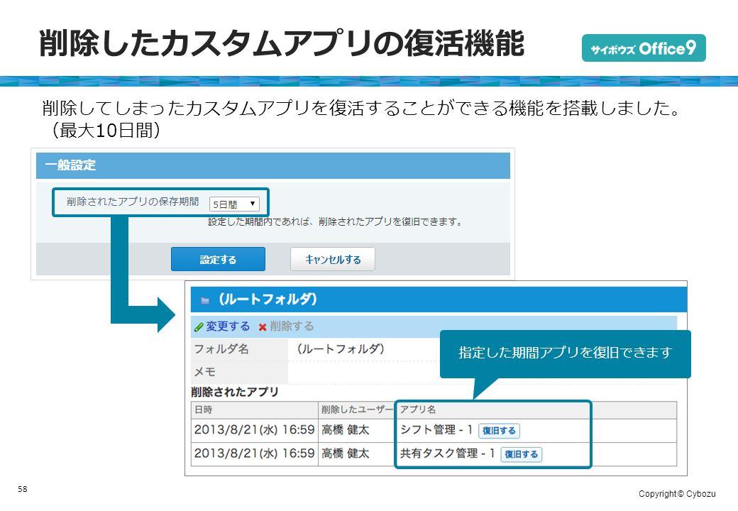 Copyright © Cybozu 削除したカスタムアプリの復活機能 58 削除してしまったカスタムアプリを復活することができる機能を搭載しました。 (最大10日間) 指定した期間アプリを復旧できます