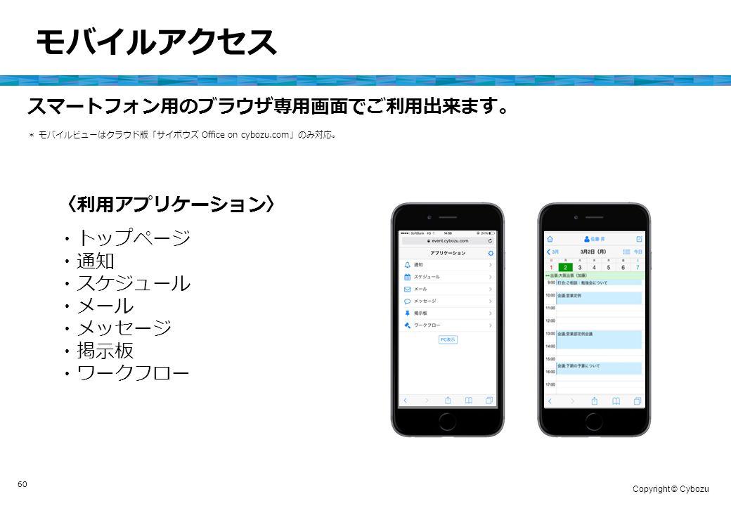 Copyright © Cybozu 60 モバイルアクセス * モバイルビューはクラウド版「サイボウズ Office on cybozu.com」のみ対応。 スマートフォン用のブラウザ専用画面でご利用出来ます。 〈利用アプリケーション〉 ・トップページ ・通知 ・スケジュール ・メール ・メッセージ ・掲示板 ・ワークフロー