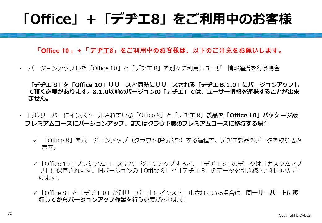 Copyright © Cybozu 「Office」+「デヂエ8」をご利用中のお客様 72 バージョンアップした「Office 10」と「デヂエ 8」を別々に利用しユーザー情報連携を行う場合 「デヂエ 8」を「Office 10」リリースと同時にリリースされる「デヂエ 8.1.0」にバージョンアップし て頂く必要があります。8.1.0以前のバージョンの「デヂエ」では、ユーザー情報を連携することが出来 ません。 同じサーバーにインストールされている「Office 8」と「デヂエ 8」製品を「Office 10」パッケージ版 プレミアムコースにバージョンアップ、またはクラウド版のプレミアムコースに移行する場合 「Office 8」をバージョンアップ(クラウド移行含む)する過程で、デヂエ製品のデータを取り込み ます。 「Office 10」プレミアムコースにバージョンアップすると、「デヂエ 8」のデータは「カスタムアプ リ」に保存されます。旧バージョンの「Office 8」と「デヂエ 8」のデータを引き続きご利用いただ けます。 「Office 8」と「デヂエ 8」が別サーバー上にインストールされている場合は、同一サーバー上に移 行してからバージョンアップ作業を行う必要があります。 「 Office 10 」+「デヂエ 8 」をご利用中のお客様は、以下のご注意をお願いします。