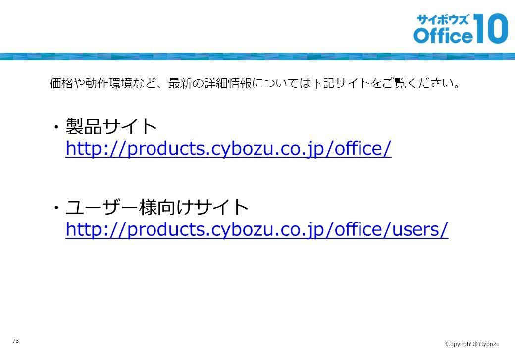 Copyright © Cybozu ・ユーザー様向けサイト http://products.cybozu.co.jp/office/users/ 価格や動作環境など、最新の詳細情報については下記サイトをご覧ください。 ・製品サイト http://products.cybozu.co.jp/office/ 73