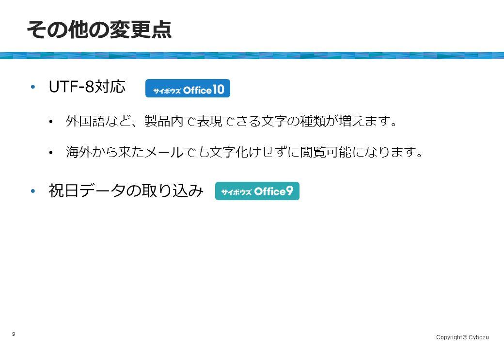 Copyright © Cybozu その他の変更点 UTF-8対応 祝日データの取り込み 9 外国語など、製品内で表現できる文字の種類が増えます。 海外から来たメールでも文字化けせずに閲覧可能になります。