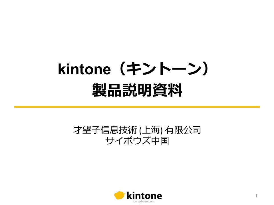 kintone (キントーン) 製品説明資料 才望子信息技術 ( 上海 ) 有限公司 サイボウズ中国 1